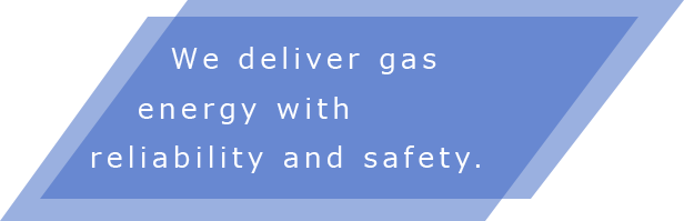 We deliver gas energy with reliability and safety.